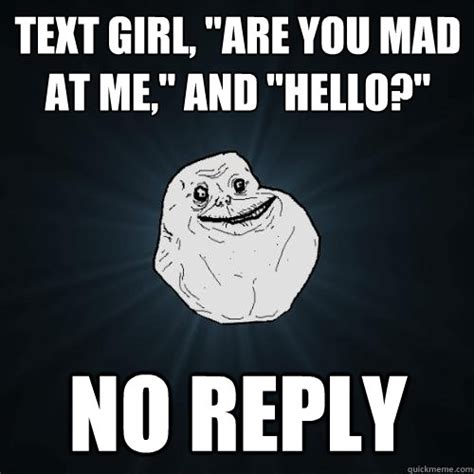Are You Mad At Me Meme - text girl quot are you mad at me quot and quot hello quot no reply forever alone quickmeme