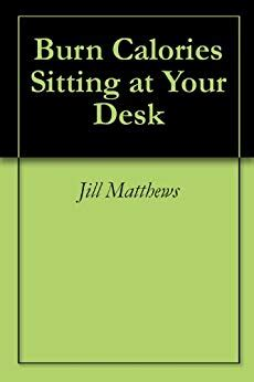 burn calories at your desk burn calories sitting at your desk kindle edition by