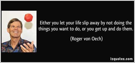 either you let your slip away by not doing the things you want to do or you get up and do