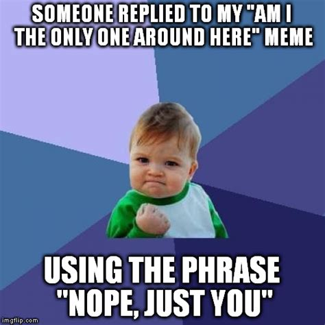 Am I The Only One Here Meme - success kid meme imgflip