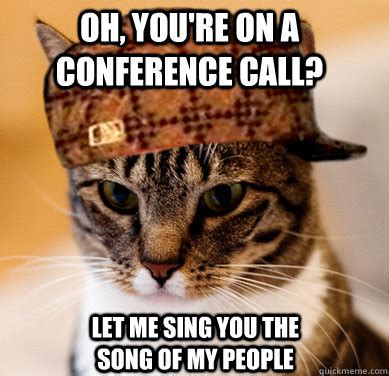 Conference Call Meme - oh you re on a conference call let me sing you the song of my people scumbag cat quickmeme