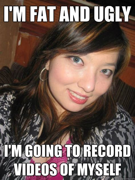 Fat Ugly Meme - i m fat and ugly i m going to record videos of myself high standards asian girl quickmeme