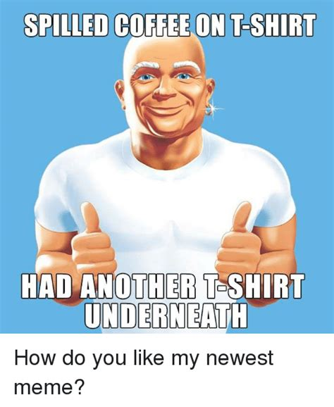 Latest Meme - spilled coffee on t shirt had another t shirt underneath how do you like my newest meme meme