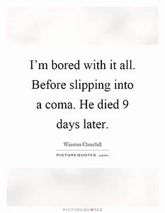 I'm bored with it all. Before slipping into a coma. He ...