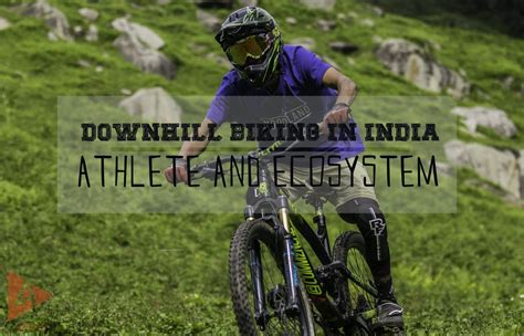 Downhill Biking in India: Athlete and Ecosystem | Downhill ...