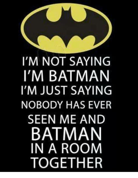 Im Batman Meme - i m not saying i m batman i m just saying nobody has ever seen me and batman in a room together