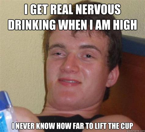Nervous Meme - i get real nervous drinking when i am high i never know how far to lift the cup stoner stanley