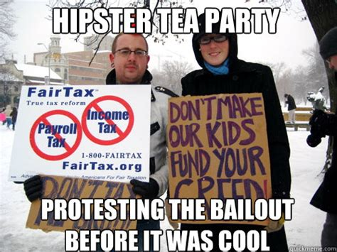 Tea Party Meme - hipster tea party protesting the bailout before it was cool tea party hipsters quickmeme