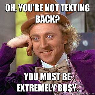 Not Texting Back Memes - oh you re not texting back you must be extremely busy condescending wonka quickmeme