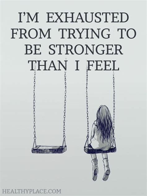 depression quote i m exhausted from trying to be stronger than i feel www healthyplace