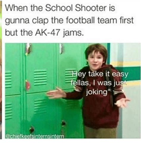 School Shooter Memes - when the school shooter is gunna clap the football team first but the ak 47 jams hey take it