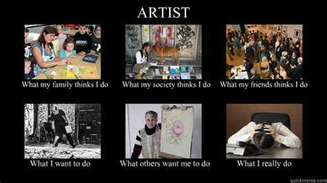 What Society Thinks I Do Meme - artist what my family thinks i do what my society thinks i do what my friends thinks i do what i