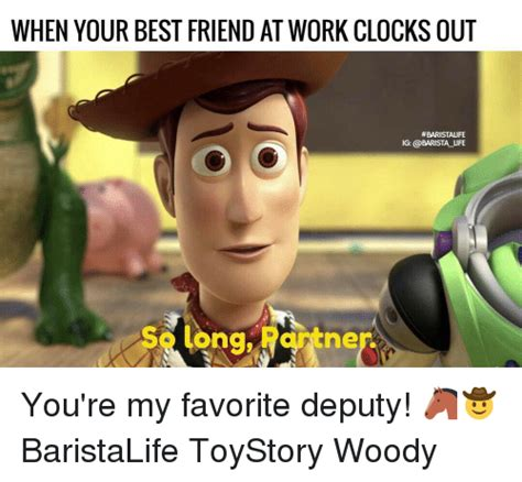 Work Friends Meme - when your best friend at work clocks out baristalife ig life me you re my favorite deputy
