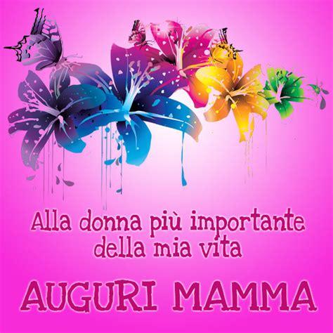 Lettere Per La Mamma Compleanno by Auguri Mamma Frasi Immagini Poesie E Canzoni Da Dedicarle