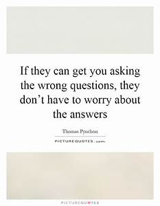 If they can get you asking the wrong questions, they don't ...