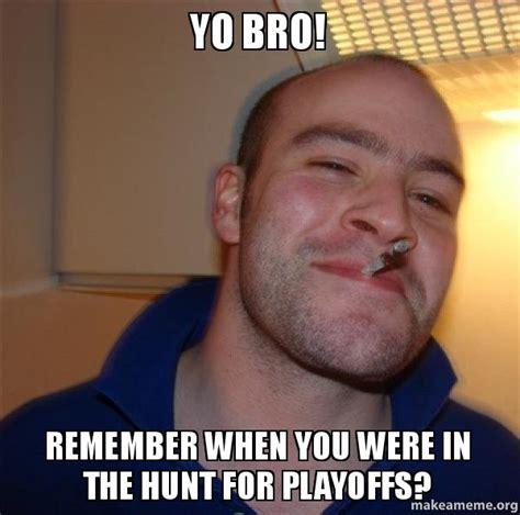 Yo Bro Meme - yo bro remember when you were in the hunt for playoffs good guy greg make a meme