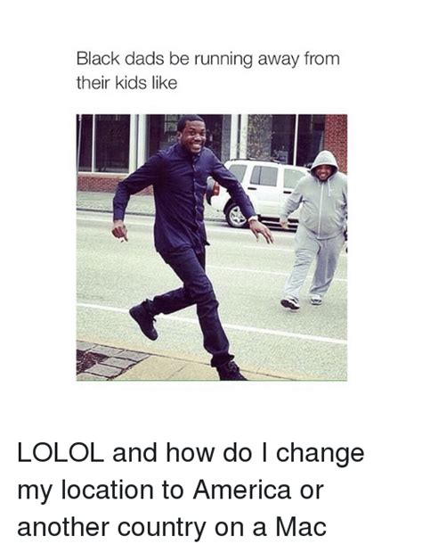 Running Dad Meme - black dads be running away from their kids like lolol and how do i change my location to america
