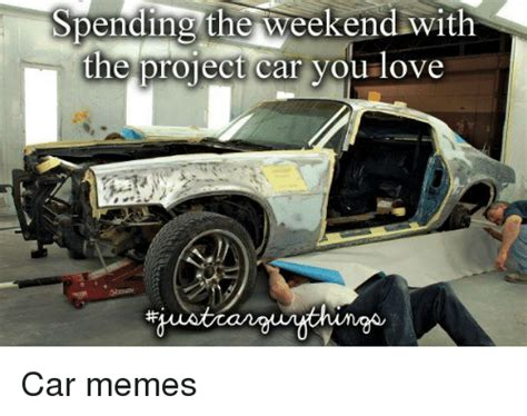 Project Car Memes - spending the weekend with the project car you love car
