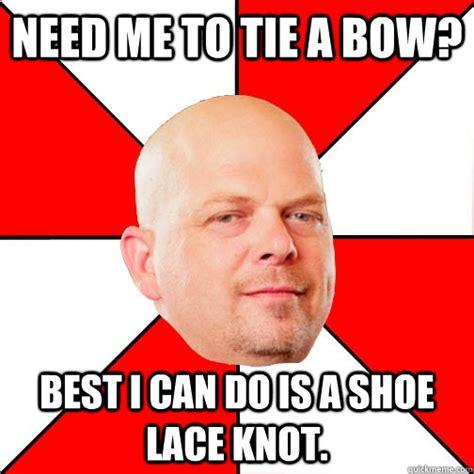 Tie Meme - need me to tie a bow best i can do is a shoe lace knot pawn star quickmeme