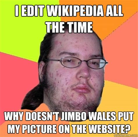 Edit Memes - i edit wikipedia all the time why doesn t jimbo wales put my picture on the website butthurt