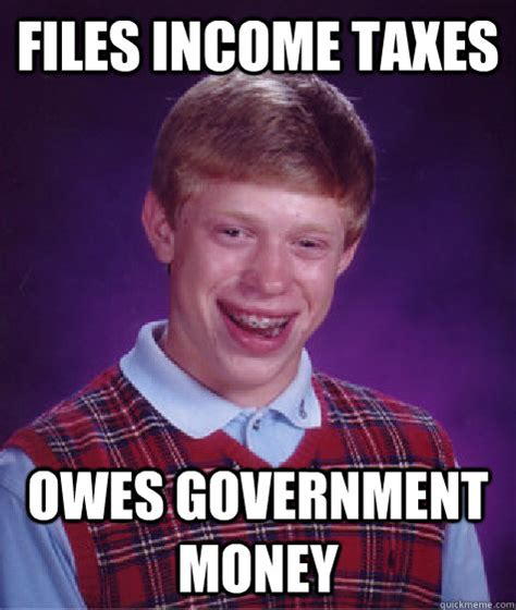 Tax Money Meme - files income taxes owes government money bad luck brian quickmeme