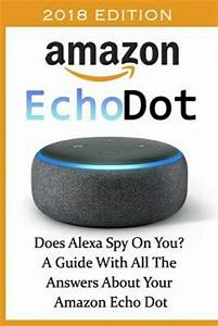 Amazon Echo Dot 2018   Does Alexa Spy On You  A Guide With