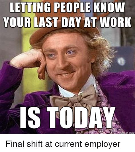 Last Day Of Work Meme - letting people know your last day at work is today final shift at current employer funny meme