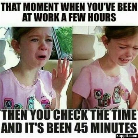 Memes About Work - that moment when you ve been at work a few hours then you checked the time and it s been 45 minutes