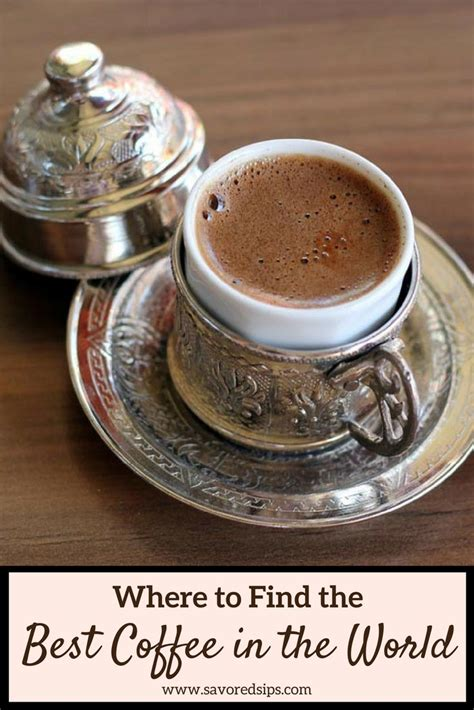 best coffees in the world where to find the best coffee in the world savored sips
