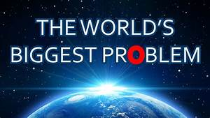THE WORLD'S BIGGEST PROBLEM - YouTube