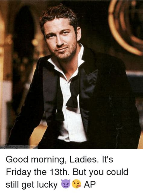 Good Morning Ladies Meme - good morning ladies it s friday the 13th but you could still get lucky ap it s friday meme