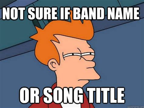 Song Name Meme - not sure if band name or song title futurama fry quickmeme