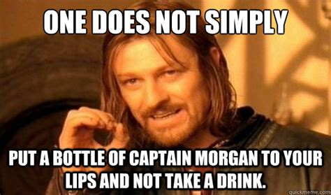 Captain Morgan Meme - one does not simply put a bottle of captain morgan to your lips and not take a drink boromir