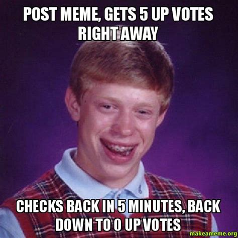 Meme Post - post meme gets 5 up votes right away checks back in 5 minutes back down to 0 up votes karma