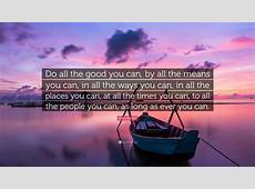 "John Wesley Quote ""Do all the good you can, by all the"