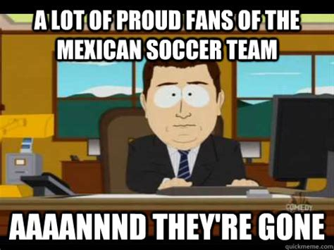 Mexico Soccer Memes - a lot of proud fans of the mexican soccer team aaaannnd they re gone aaand its gone quickmeme