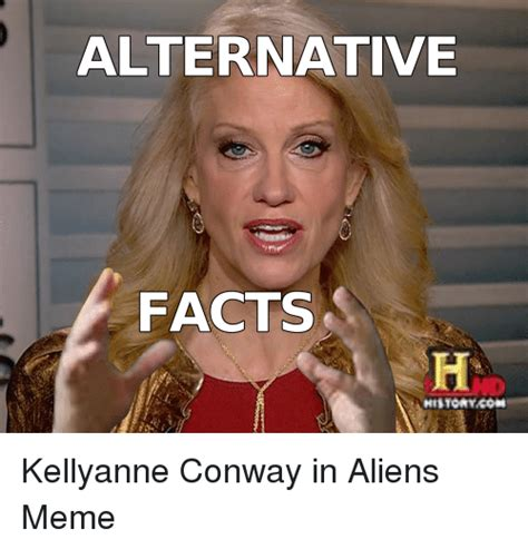 Alternative Facts Memes - alternative facts historykori kellyanne conway in aliens meme conway meme on me me