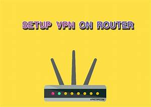 Ultimate Guide To Setting Up Vpn On Router  Updated
