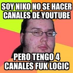 Meme And Nicko - meme friki soy niko no se hacer canales de youtube pero tengo 4 canales fuk logic 19686342