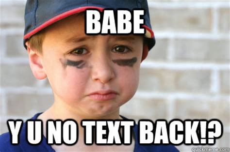 Babe Memes - babe y u no text back sad kid quickmeme