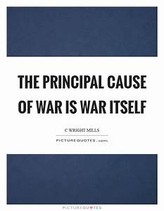 The principal cause of war is war itself | Picture Quotes