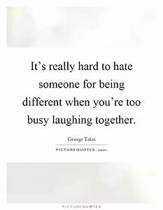 It's really hard to hate someone for being different when ...