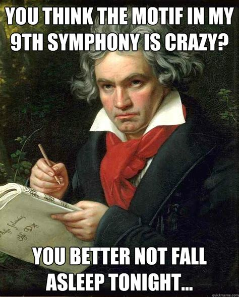 Meme Motif - you think the motif in my 9th symphony is crazy you better not fall asleep tonight badass