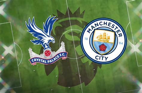Crystal Palace vs Man City LIVE! Latest team news, lineups ...