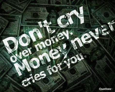 dont cry  money inspirational quotes quotivee