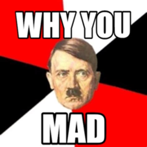 Why You Mad Meme - advice hitler hilarious pictures with captions