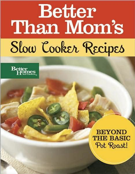 cooker recipes better homes and gardens better than mom s slow cooker recipes by better homes gardens other format barnes noble 174