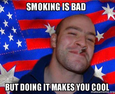 Smoking Is Bad Meme - smoking is bad but doing it makes you cool ameristralian ggg make a meme