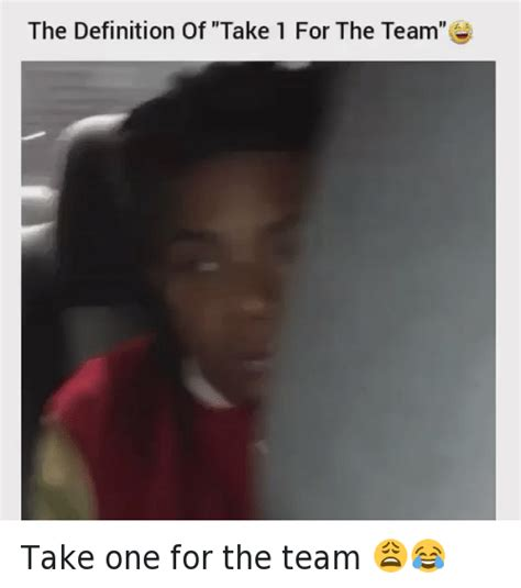The Meaning Of Meme - the definition of take 1 for the team take one for the team definitely meme on sizzle