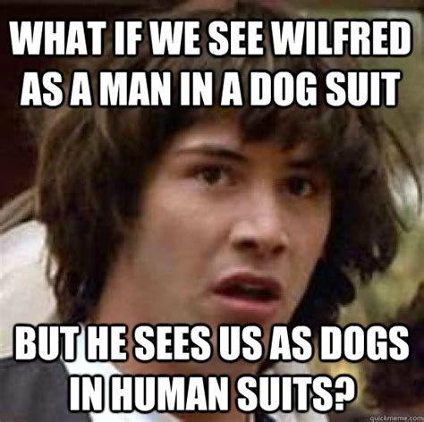 Wilfred Meme - what if we see wilfred as a man in a dog suit but he sees us as dogs in human suits